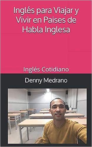 Inglés para Viajar y Vivir en Paises de Habla Inglesa: Inglés Cotidiano: Amazon.es: Denny Medrano: Libros