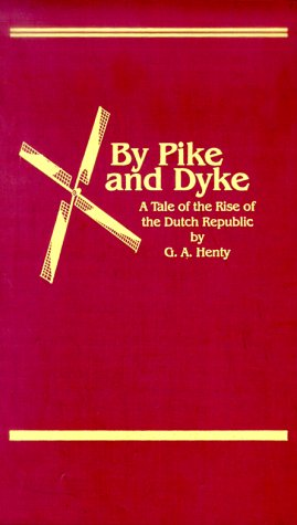 By Pike & Dyke: A Tale of the Rise of the Dutch Republic (Works of G. A. Henty)