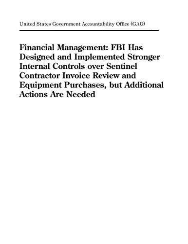 Financial Management: FBI Has Designed and Implemented Stronger Internal Controls over Sentinel Contractor Invoice Review and Equipment Purchases, but Additional Actions Are Needed