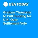Graham Threatens to Pull Funding for U.N. Over Settlement Vote | Doug Stanglin