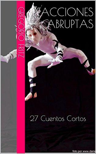 Reacciones Abruptas: 27 Cuentos Cortos (Spanish Edition)