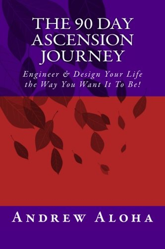 The 90 Day Ascension Journey: Engineer & Design Your Life the Way You Want It To Be!