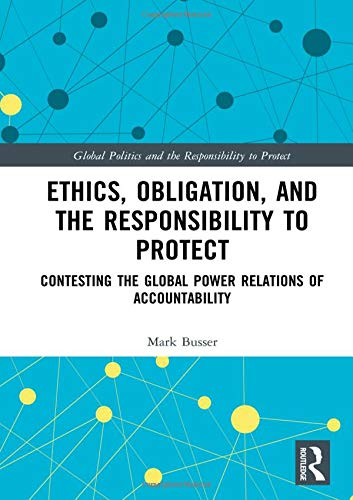 Ethics, Obligation, and the Responsibility to Protect: Contesting the Global Power Relations of Accountability (Global Politics and the Responsibility to Protect)