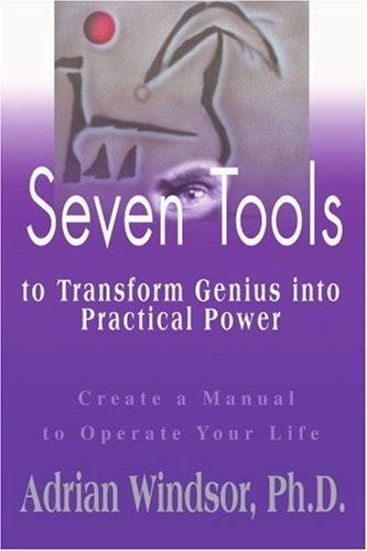 Seven Tools to Transform Genius into Practical Power: Create a Manual to Operate Your Life