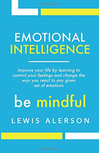 Emotional Intelligence: Master Your Emotions to Improve Self Control, Self Awareness & Mind Power. Effectively Managing Oneself & Managing People Will Allow You to Achieve More.
