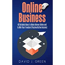 Online Business: 40 Detailed Ideas to Make Money Online and to Win Your Freedom (Passive/Active Income)