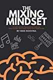The Mixing Mindset: The Step-By-Step Formula For Creating Professional Rock Mixes From Your Home...