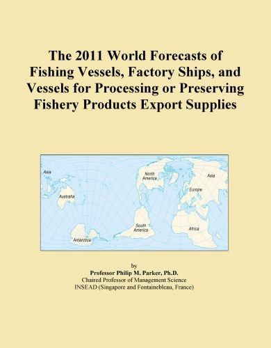 The 2011 World Forecasts of Fishing Vessels, Factory Ships, and Vessels for Processing or Preserving Fishery Products Export Supplies by Icon Group International