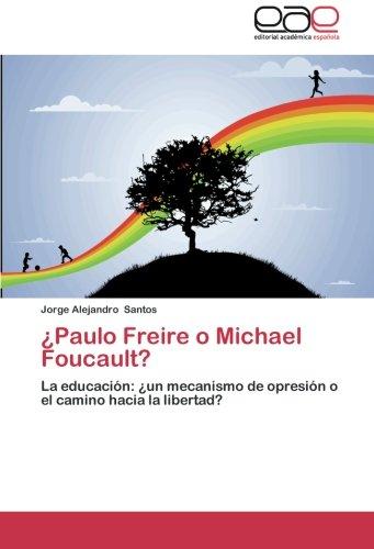 ¿Paulo Freire o Michael Foucault?: La educacion: ¿un mecanismo de opresion o el camino hacia la libertad? (Spanish Edition) [Jorge Alejandro Santos] (Tapa Blanda)