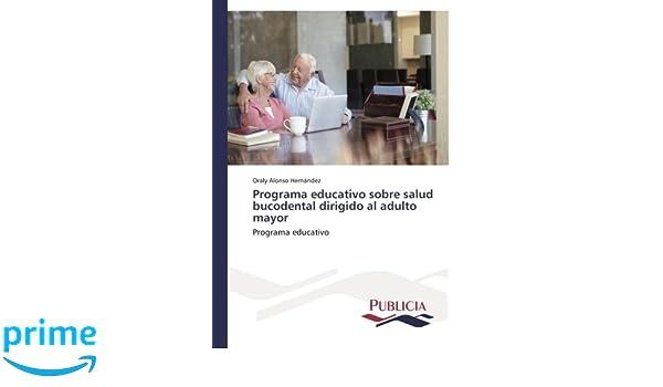 Programa educativo sobre salud bucodental dirigido al adulto mayor: Programa educativo (Spanish Edition): Oraly Alonso Hernández: 9783639647310: Amazon.com: ...