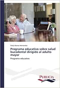 Programa educativo sobre salud bucodental dirigido al adulto mayor: Programa educativo (Spanish Edition): Oraly Alonso Hernández: 9783639647310: Amazon.com: ...