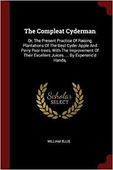 Book The Compleat Cyderman: Or, The Present Practice Of Raising Plantations Of The Best Cyder Apple And Perry Pear-trees, With The Improvement Of Their Excellent Juices. ... By Experienc'd Hands,