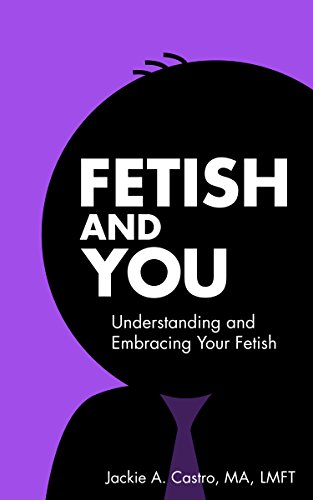 Fetish and you understanding and embracing your fetish kindle fetish and you understanding and embracing your fetish by castro ma lmft jackie fandeluxe PDF