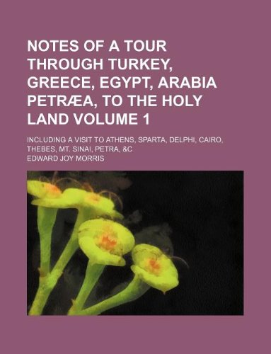 Notes of a tour through Turkey, Greece, Egypt, Arabia Petræa, to the Holy Land Volume 1; including a visit to Athens, Sparta, Delphi, Cairo, Thebes, Mt. Sinai, Petra, &c
