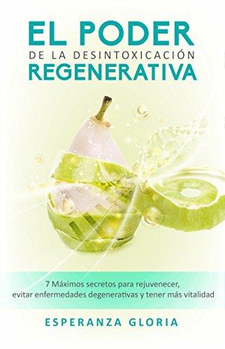El Poder de la Desintoxicación Regenerativa: 7 Máximos secretos para rejuvenecer, evitar enfermedades degenerativas