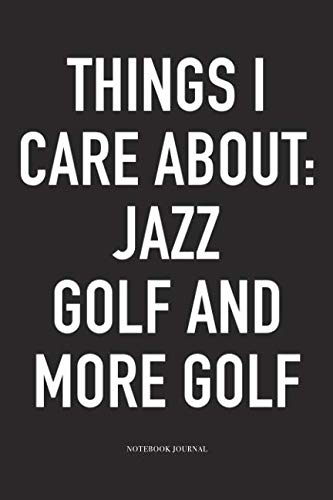Things I Care About: Jazz, Golf, and more Golf: A 6x9 Inch Matte Softcover Diary Notebook With 120 Blank Lined Pages And A Funny Golfing Cover Slogan