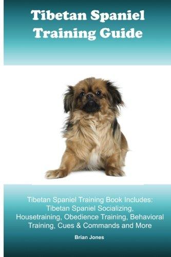 Tibetan Spaniel Training Guide. Tibetan Spaniel Training Book Includes: Tibetan Spaniel Socializing, Housetraining, Obedience Training, Behavioral Training, Cues & Commands and More