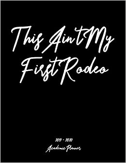 Rodeo Calendar 2020 Amazon.com: This Ain't My First Rodeo 2019   2020 Academic Planner