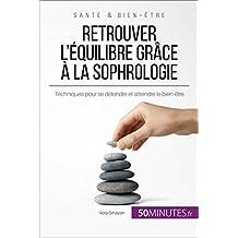 Retrouver l'équilibre grâce à la sophrologie: Techniques pour se détendre et atteindre le bien-être (French Edition)
