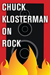 Chuck Klosterman on Rock: A Collection of Previously Published Essays