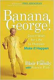 Banana George!: Dont Wait for Life to Happen Make It Happen ...