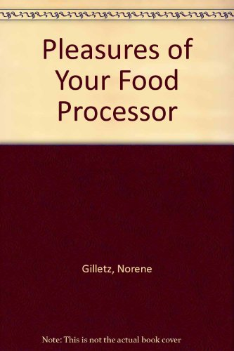 The Pleasures of Your Food Processor by Norene Gilletz