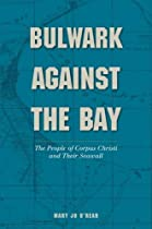 Bulwark Against the Bay: The People of Corpus Christi and Their Seawall (Gulf Coast Books, sponsored by Texas A&M University-Corpus Christi)