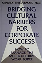 Bridging Cultural Barriers for Corporate Success: How to Manage the Multicultural Work Force