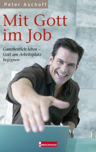 Mit Gott im Job: Ganzheitlich leben - Gott am Arbeitsplatz begegnen