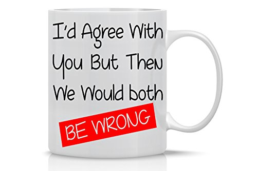 Id Agree with You but Then Wed Both Be Wrong - 11oz White Ceramic Coffee Mug - Office Gifts for Bosses and Employees - Workplace Gifts - By CBT Mugs