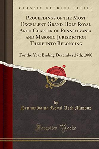 Proceedings of the Most Excellent Grand Holy Royal Arch Chapter of Pennsylvania, and Masonic Jurisdiction Thereunto Belonging: For the Year Ending December 27th, 1880 (Classic Reprint)