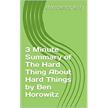 3 Minute Summary of The Hard Thing About Hard Things by Ben Horowitz (thimblesofplenty 3 Minute Business Book Summary Series 1)