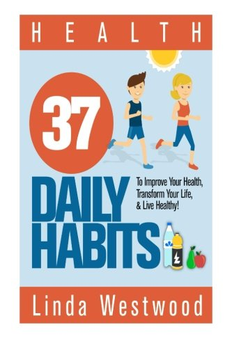 Health 37 Daily Habits to Improve Your Health Transform Your Life & Live Healthy