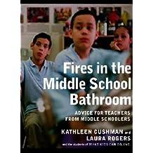Fires in the Middle School Bathroom: Advice for Teachers from Middle Schoolers [FIRES IN MIDDLE SCHOOL BATHROO]