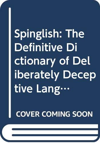 Spinglish The Definitive Dictionary of Deliberately Deceptive Language