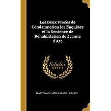 Les Deux Procès de Condamnation Les Enquètes Et La Sentence de Rehabilitation de Jeanne d'Arc