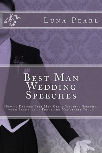 Best Man Wedding Speeches: How to Deliver Best Man Great Wedding Speeches with Examples of Funny and Memorable Touch by Luna Pearl (2012-02-25)