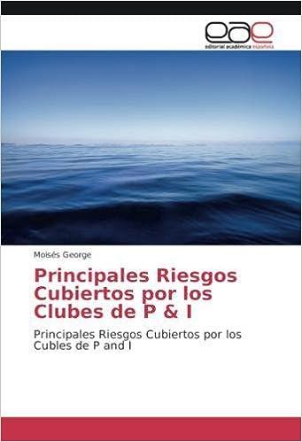 Principales Riesgos Cubiertos por los Clubes de P & I: Principales Riesgos Cubiertos por los Cubles de P and I (Spanish Edition): Moisés George: ...