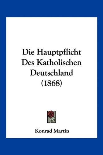 Download Die Hauptpflicht Des Katholischen Deutschland (1868) (German Edition) ebook