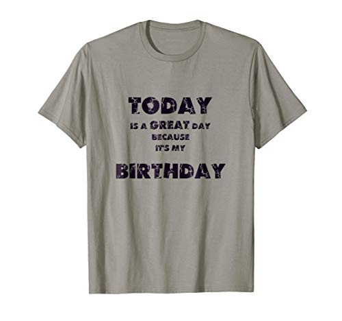 Today is a great day because it's my birthday tshirt, -