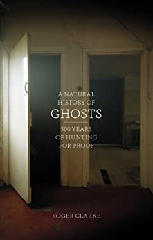 A Natural History of Ghosts: 500 Years of Hunting for Proof by [Clarke, Roger]