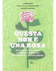 Questa non è una rosa. Manuale di filosofia, domande ed esercizi per bambini e adulti curiosi