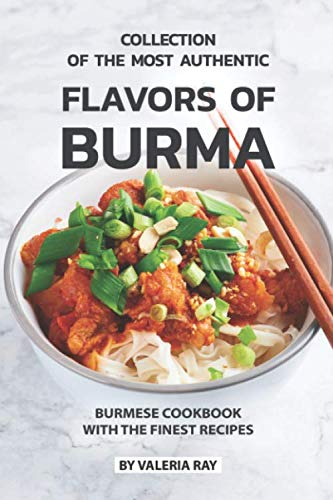 Collection of The Most Authentic Flavors of Burma: Burmese Cookbook with The Finest Recipes by Valeria Ray