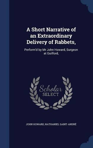 Read Online A Short Narrative of an Extraordinary Delivery of Rabbets,: Perform'd by Mr John Howard, Surgeon at Guilford, PDF