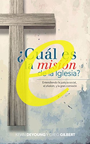 Cuál es la misión de la iglesia: Entendiendo la justicia social, el shalom, y la gran comisión (Spanish Edition)