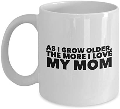 As I Grow Older The More Love My Mom 11Oz Coffee Mug Unique Gift Idea For Him Her Dad