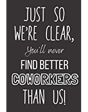 """Just So We're Clear, You'll Never Find Better Coworkers Than Us!: Lined Notebook Journal - Coworker Leaving Gift - Funny Colleague New Job Present - Silly Sarcastic Farewell - Employee Goodbye Gift For Men And Women From Staff - 6""""x9"""" 110 Lined Pages"""