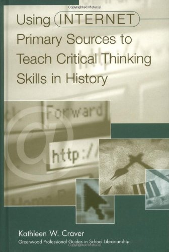 Download Using Internet Primary Sources to Teach Critical Thinking Skills in History (Greenwood Professional Guides in School Librarianship,) Pdf