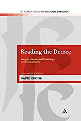 Reading the Decree: Exegesis, Election and Christology in Calvin and Barth (T&T Clark Studies in Systematic Theology)