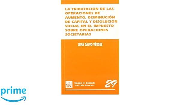 La tributación de las operaciones de aumento , disminución de capital y disolución social en el Imp. Operaciones Societarias: Amazon.es: Juan Calvo Vérgez: ...
